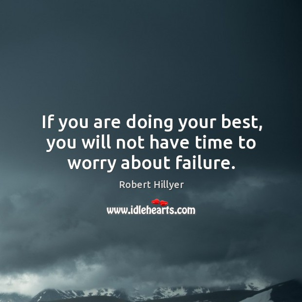 If you are doing your best, you will not have time to worry about failure. Image