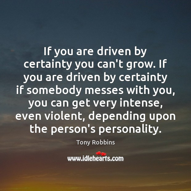 If you are driven by certainty you can't grow. If you are Image