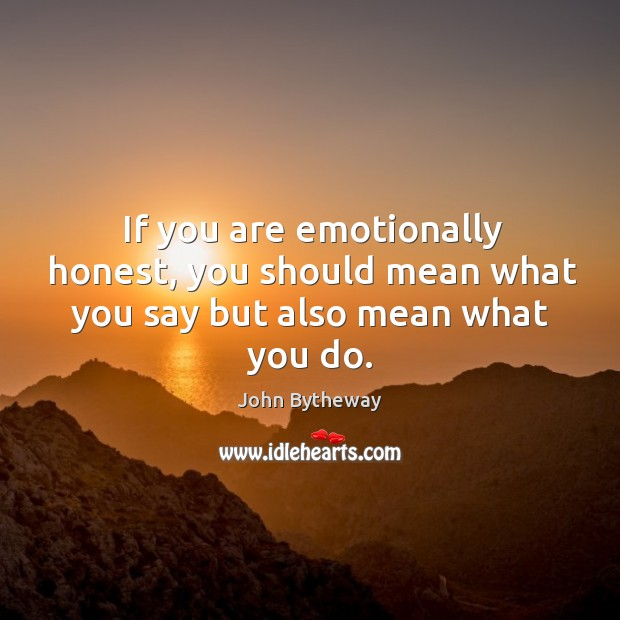 Image, If you are emotionally honest, you should mean what you say but also mean what you do.