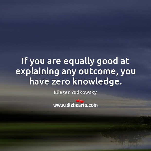 If you are equally good at explaining any outcome, you have zero knowledge. Eliezer Yudkowsky Picture Quote