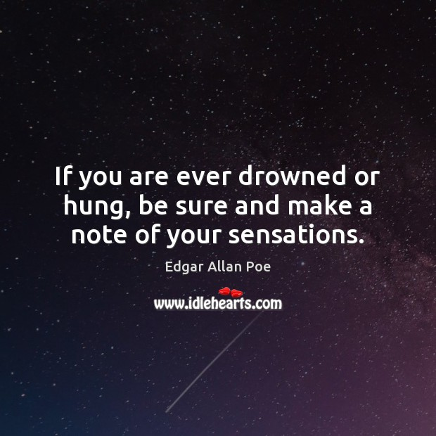 If you are ever drowned or hung, be sure and make a note of your sensations. Image
