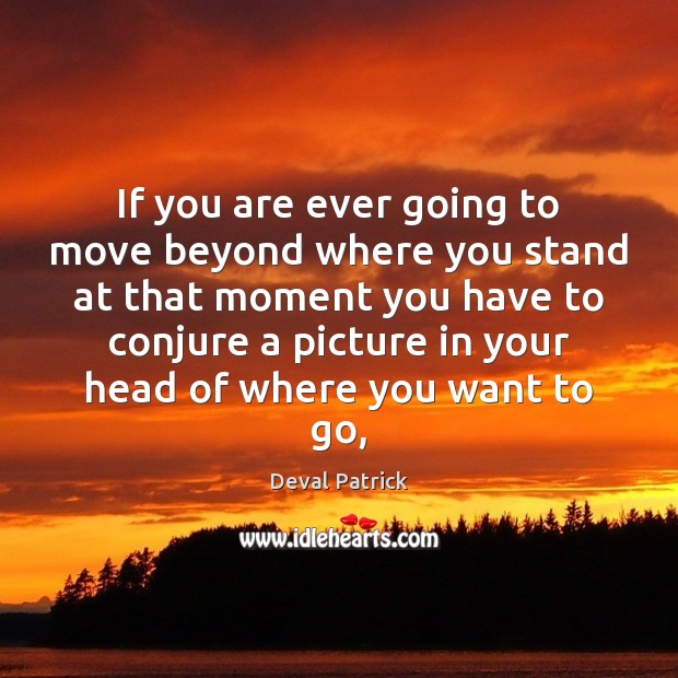 If you are ever going to move beyond where you stand at Deval Patrick Picture Quote