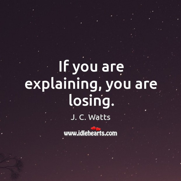 If you are explaining, you are losing. Image