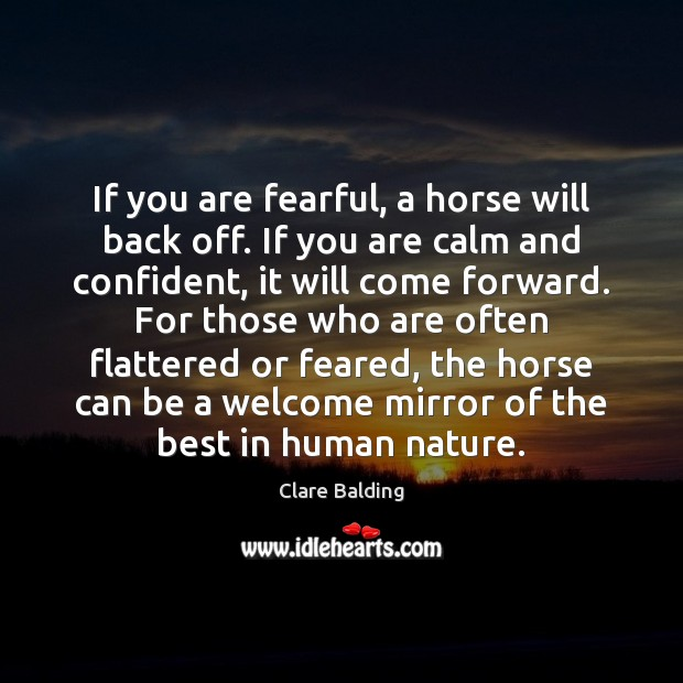 If you are fearful, a horse will back off. If you are Image