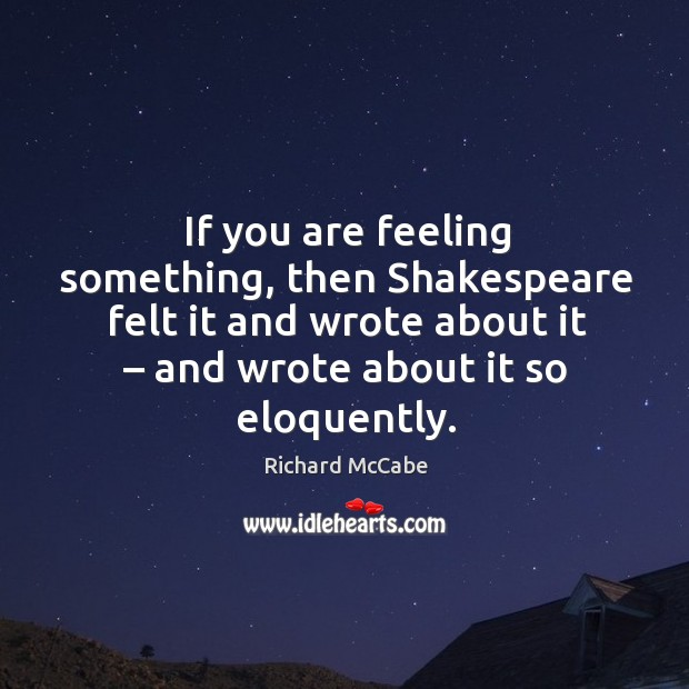 If you are feeling something, then shakespeare felt it and wrote about it – and wrote about it so eloquently. Image