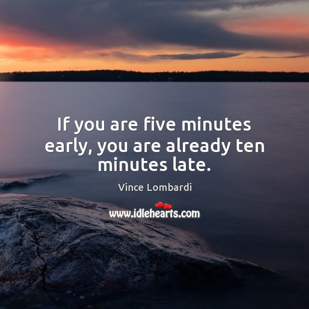 If you are five minutes early, you are already ten minutes late. Vince Lombardi Picture Quote