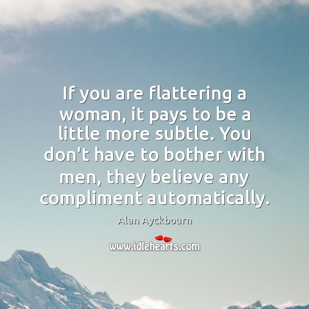 If you are flattering a woman, it pays to be a little Image