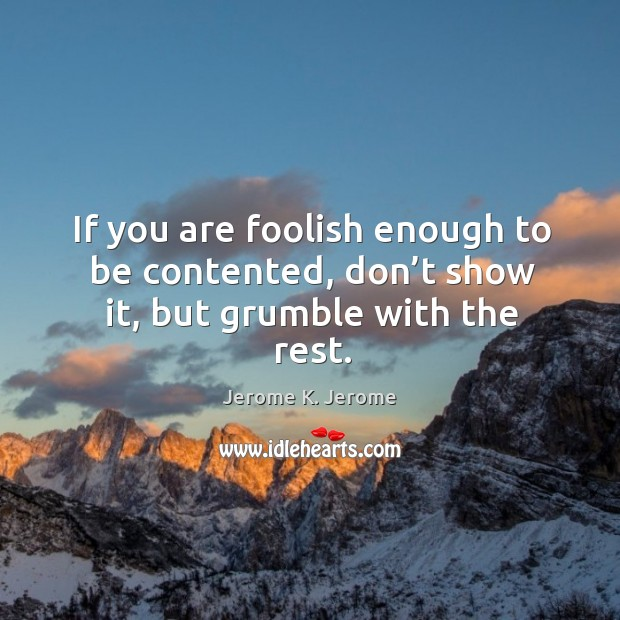 If you are foolish enough to be contented, don't show it, but grumble with the rest. Image