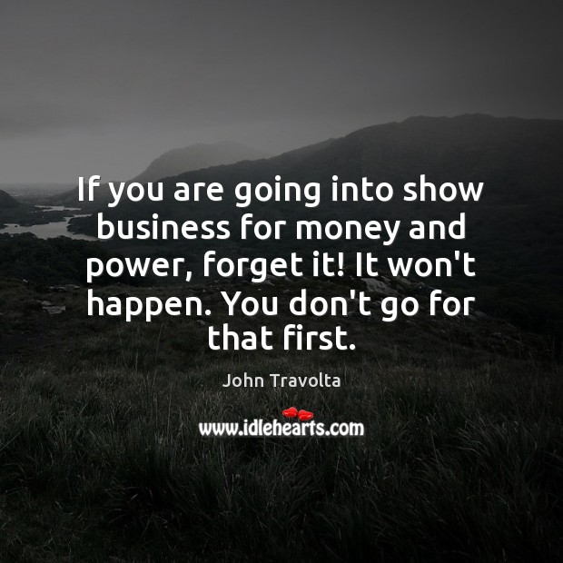 Image, If you are going into show business for money and power, forget