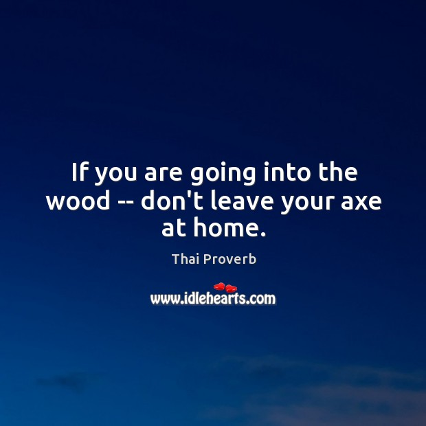 If you are going into the wood — don't leave your axe at home. Thai Proverbs Image