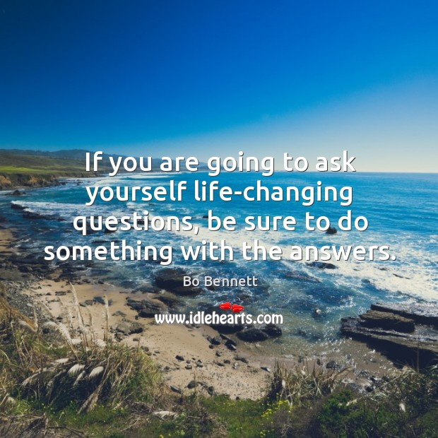 If you are going to ask yourself life-changing questions, be sure to do something with the answers. Bo Bennett Picture Quote