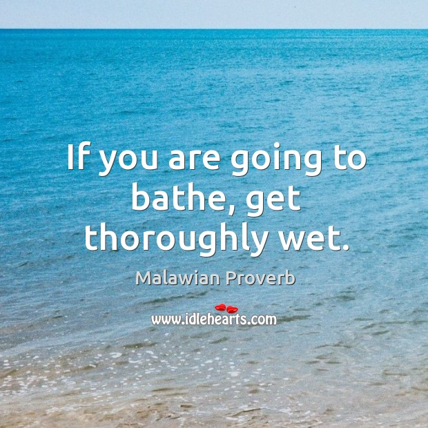 If you are going to bathe, get thoroughly wet. Malawian Proverbs Image