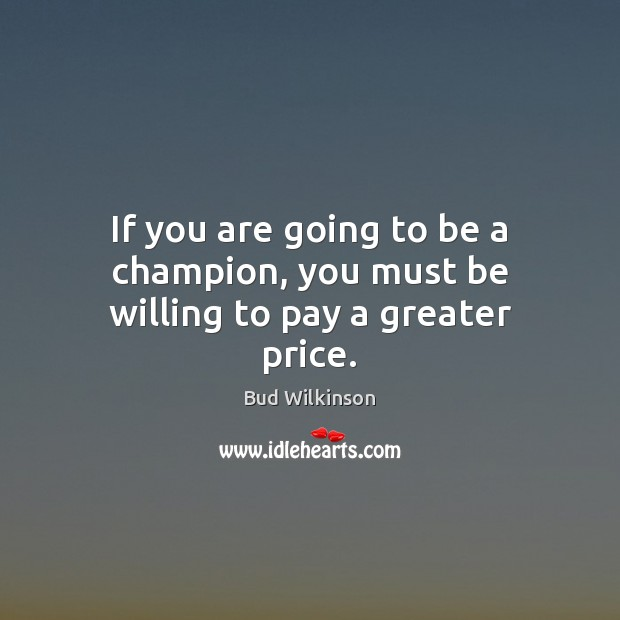 Image, If you are going to be a champion, you must be willing to pay a greater price.