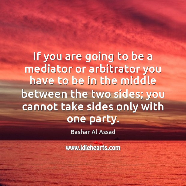If you are going to be a mediator or arbitrator you have Bashar Al Assad Picture Quote