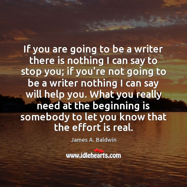 If you are going to be a writer there is nothing I James A. Baldwin Picture Quote