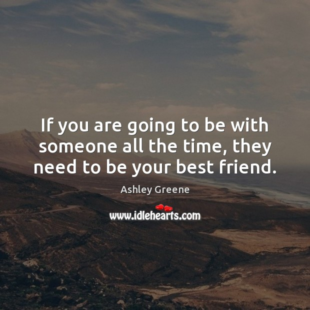 If you are going to be with someone all the time, they need to be your best friend. Ashley Greene Picture Quote