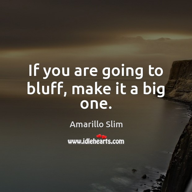 Image, If you are going to bluff, make it a big one.