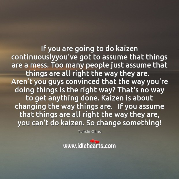If you are going to do kaizen continuouslyyou've got to assume that Image