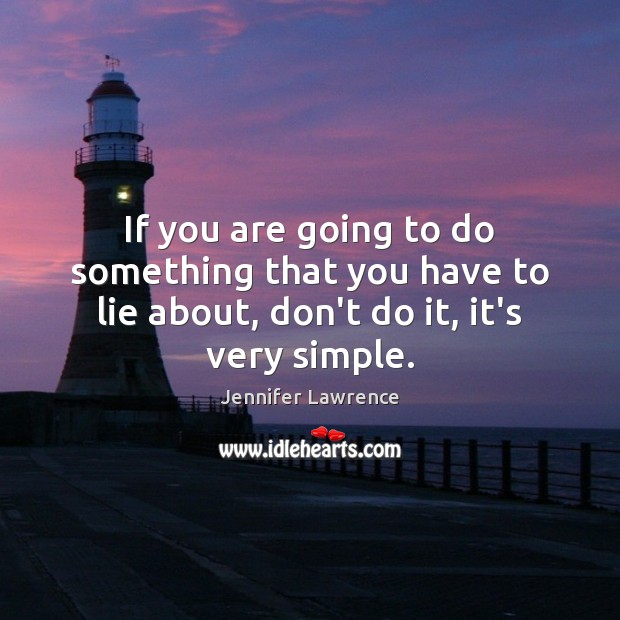 If you are going to do something that you have to lie Jennifer Lawrence Picture Quote