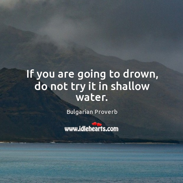 If you are going to drown, do not try it in shallow water. Bulgarian Proverbs Image