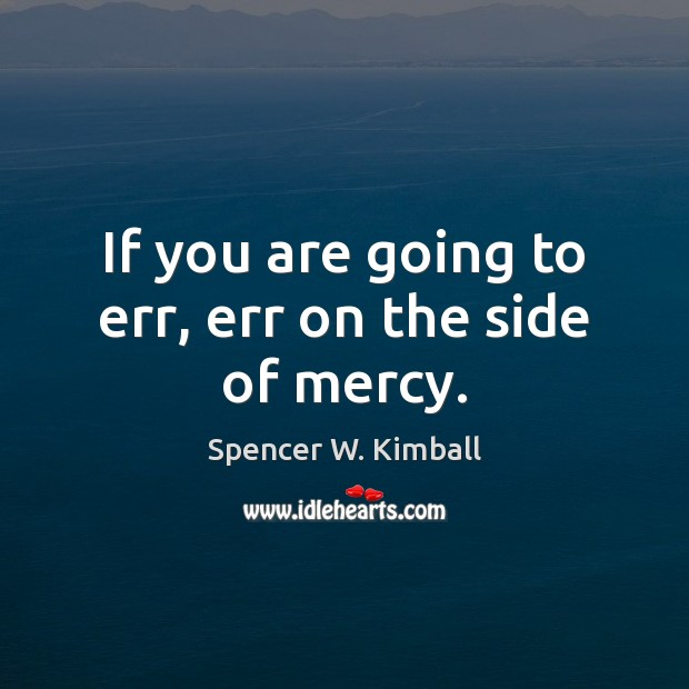 If you are going to err, err on the side of mercy. Spencer W. Kimball Picture Quote