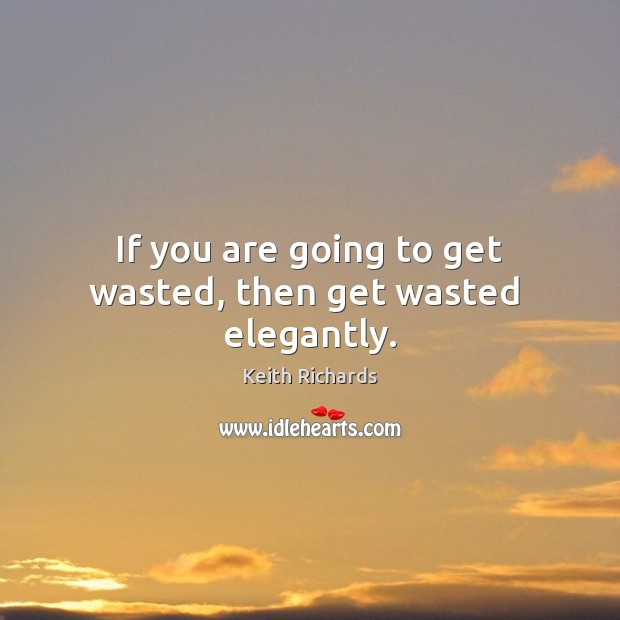 If you are going to get wasted, then get wasted  elegantly. Image