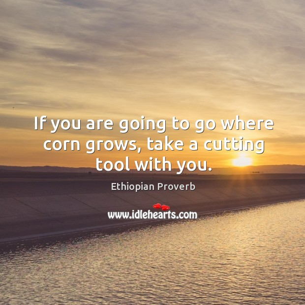 If you are going to go where corn grows, take a cutting tool with you. Image