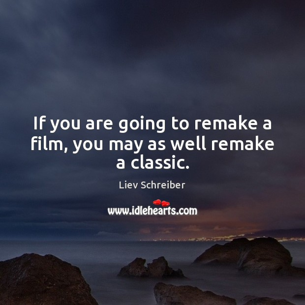 If you are going to remake a film, you may as well remake a classic. Liev Schreiber Picture Quote