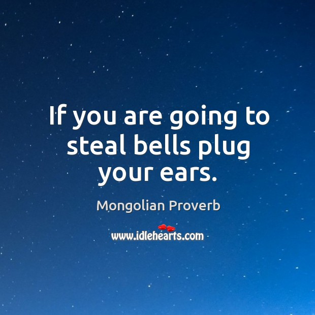 If you are going to steal bells plug your ears. Mongolian Proverbs Image