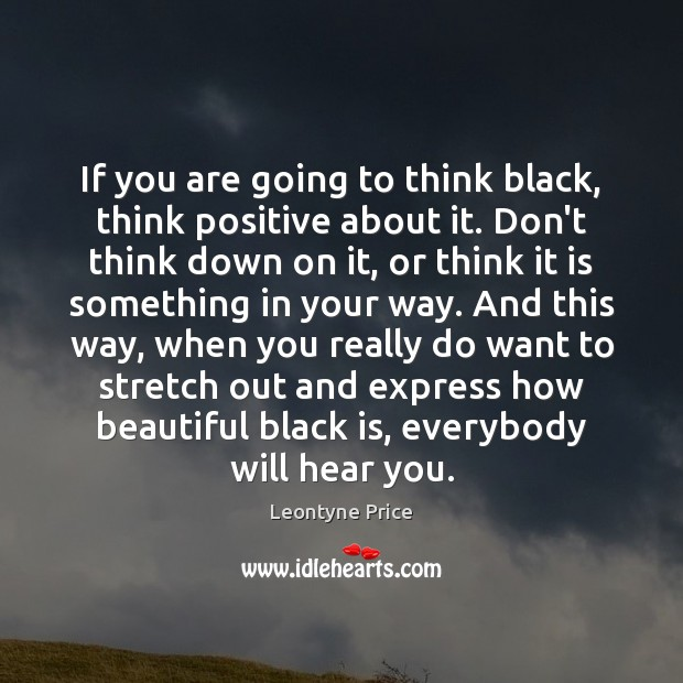 If you are going to think black, think positive about it. Don't Leontyne Price Picture Quote
