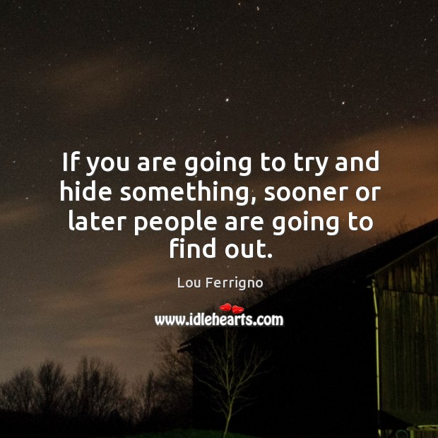 If you are going to try and hide something, sooner or later people are going to find out. Image