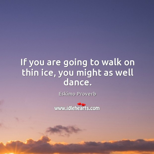 If you are going to walk on thin ice, you might as well dance. Eskimo Proverbs Image
