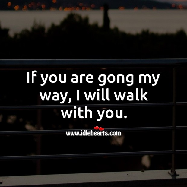 Image, If you are gong my way, I will walk with you.