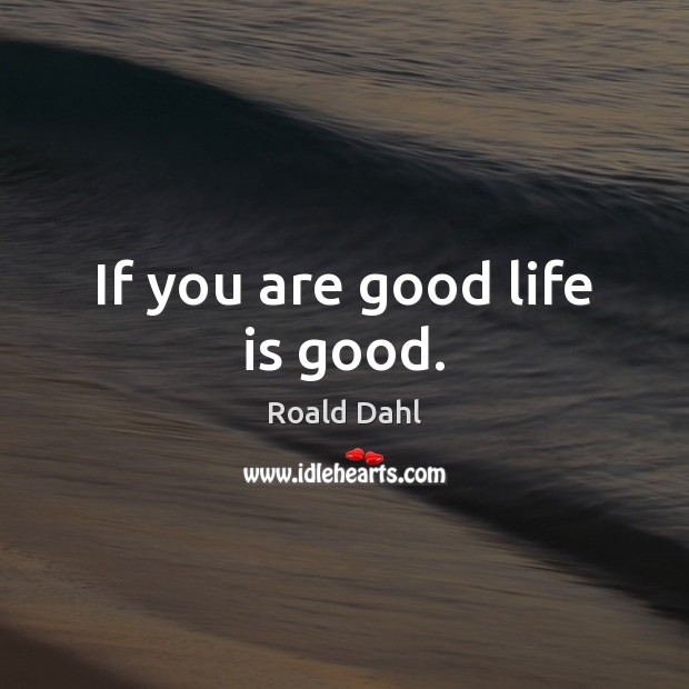 If you are good life is good. Roald Dahl Picture Quote