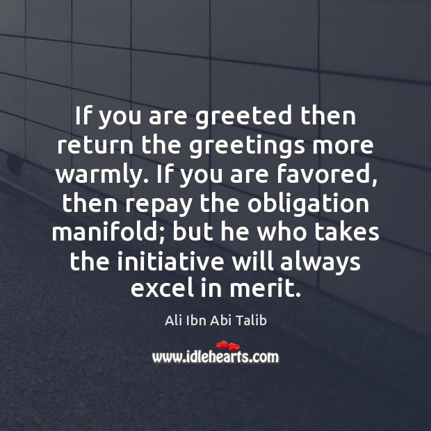 If you are greeted then return the greetings more warmly. If you Ali Ibn Abi Talib Picture Quote