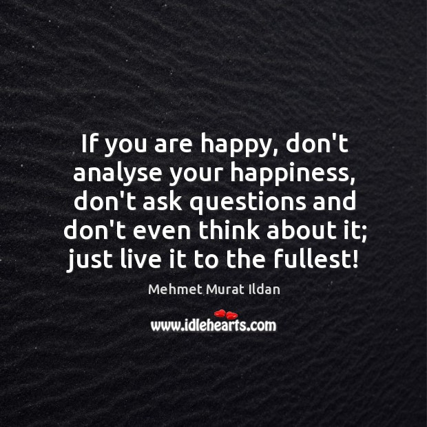 If you are happy, don't analyse your happiness, don't ask questions and Image