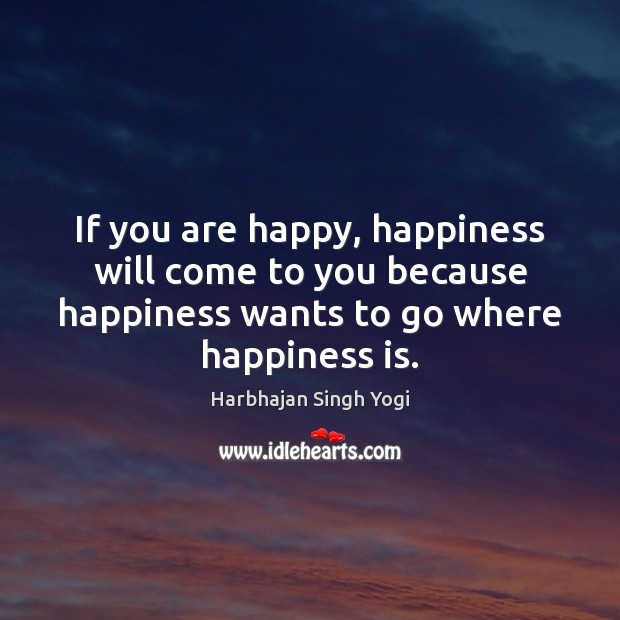 If you are happy, happiness will come to you because happiness wants Harbhajan Singh Yogi Picture Quote
