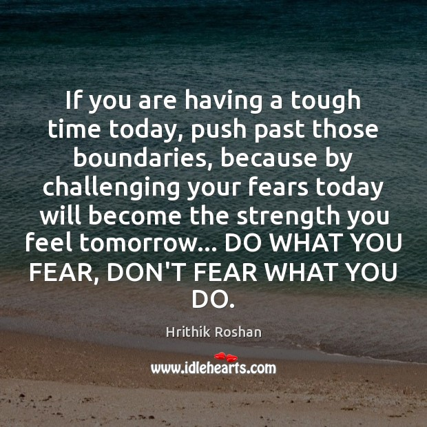 If you are having a tough time today, push past those boundaries, Hrithik Roshan Picture Quote