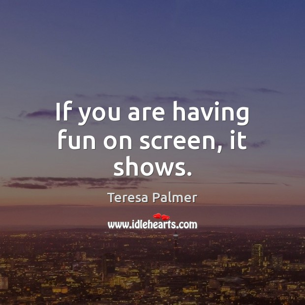 If you are having fun on screen, it shows. Teresa Palmer Picture Quote