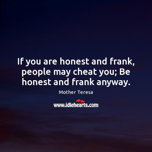 If you are honest and frank, people may cheat you; Be honest and frank anyway. Cheating Quotes Image