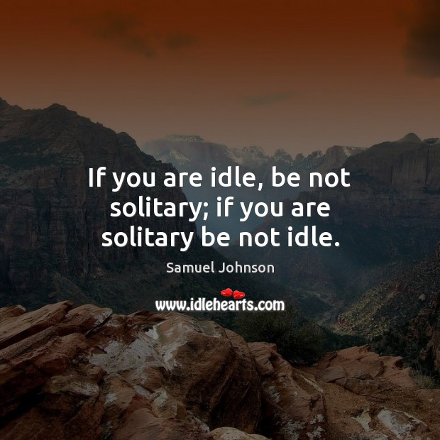 Image, If you are idle, be not solitary; if you are solitary be not idle.