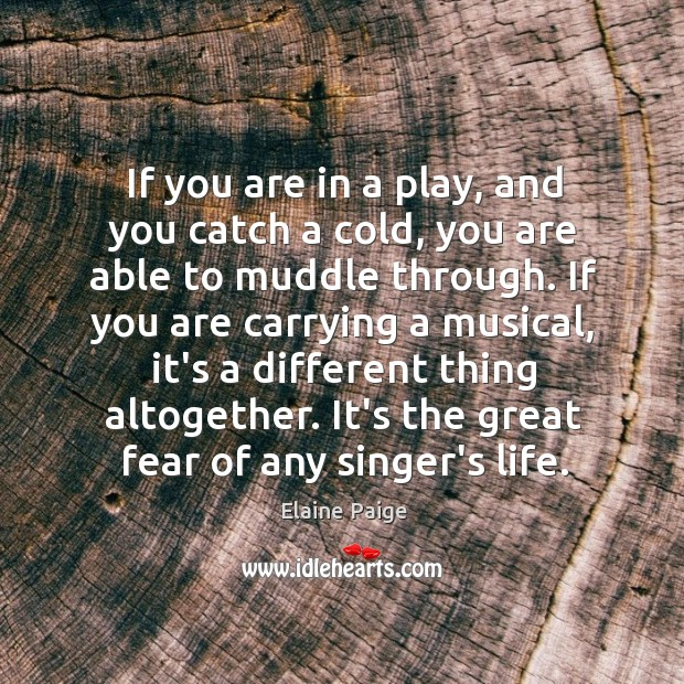 If you are in a play, and you catch a cold, you Elaine Paige Picture Quote