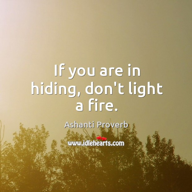 If you are in hiding, don't light a fire. Ashanti Proverbs Image