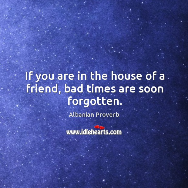 If you are in the house of a friend, bad times are soon forgotten. Albanian Proverbs Image