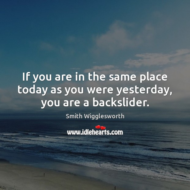 If you are in the same place today as you were yesterday, you are a backslider. Smith Wigglesworth Picture Quote