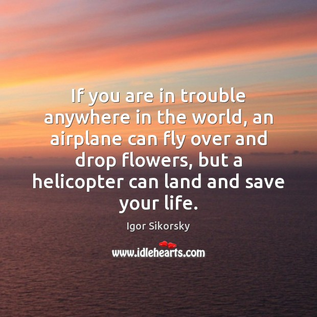 If you are in trouble anywhere in the world, an airplane can Igor Sikorsky Picture Quote
