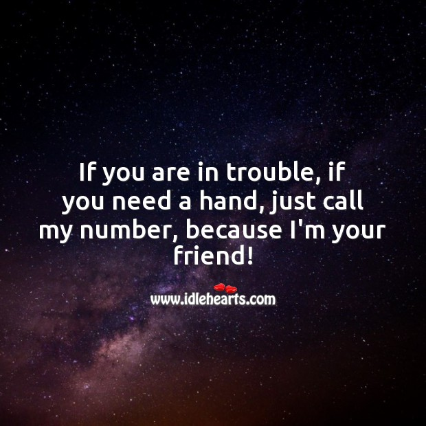 If you are in trouble, if you need a hand, just call my number, because I'm your friend! Friendship Messages Image