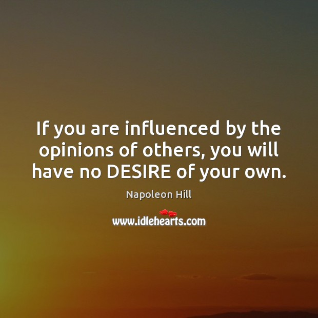 If you are influenced by the opinions of others, you will have no DESIRE of your own. Napoleon Hill Picture Quote