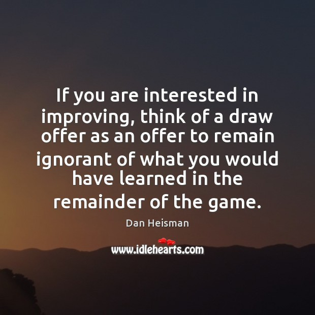 If you are interested in improving, think of a draw offer as Image