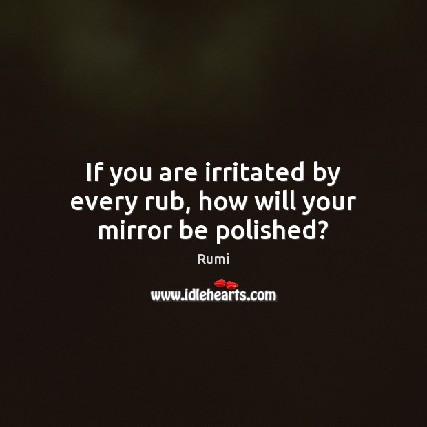 Image, If you are irritated by every rub, how will your mirror be polished?